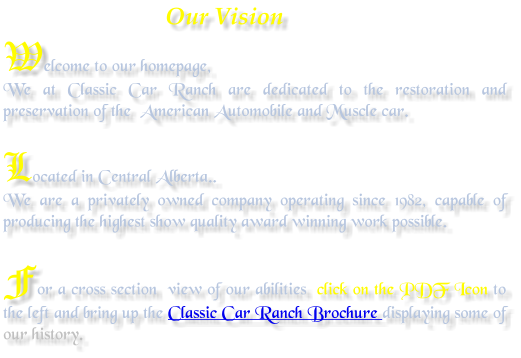 Our Vision Welcome to our homepage, We at Classic Car Ranch are dedicated to the restoration and preservation of the  American Automobile and Muscle car.  Located in Central Alberta.. We are a privately owned company operating since 1982, capable of producing the highest show quality award winning work possible.  For a cross section  view of our abilities  click on the PDF Icon to the left and bring up the Classic Car Ranch Brochure displaying some of our history.